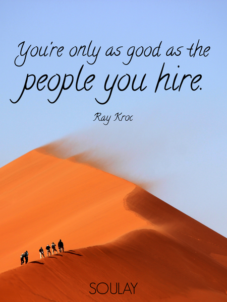 You're only as good as the people you hire. (Poster)