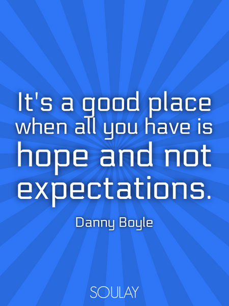 It's a good place when all you have is hope and not expectations. (Poster)