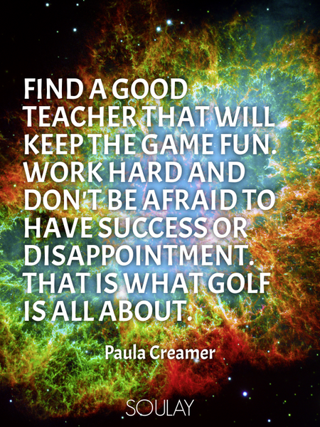 Find a good teacher that will keep the game fun. Work hard and don't be afraid to have success or... (Poster)
