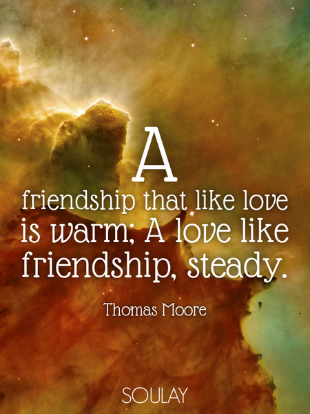 A friendship that like love is warm; A love like friendship, steady. (Poster)