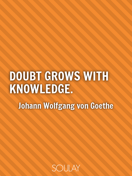 Doubt grows with knowledge. (Poster)