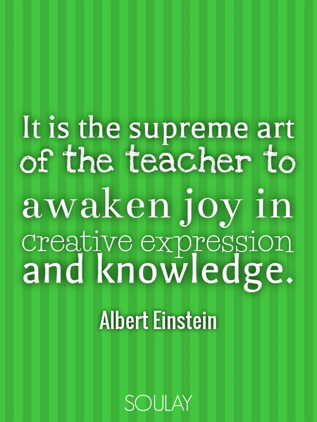 It is the supreme art of the teacher to awaken joy in creative expression and knowledge. (Poster)