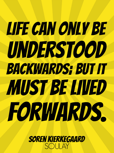 Life can only be understood backwards; but it must be lived forwards. (Poster)