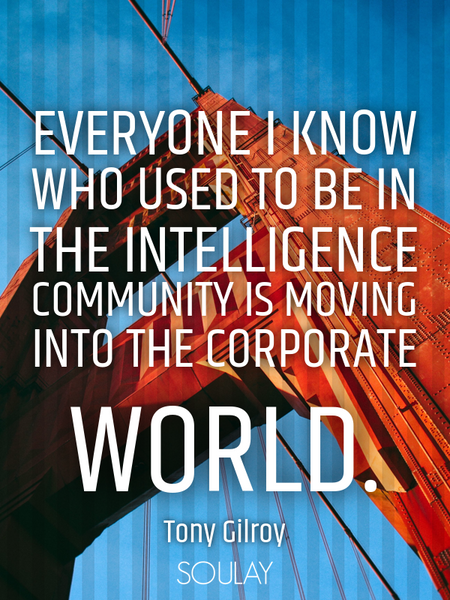 Everyone I know who used to be in the intelligence community is moving into the corporate world. (Poster)