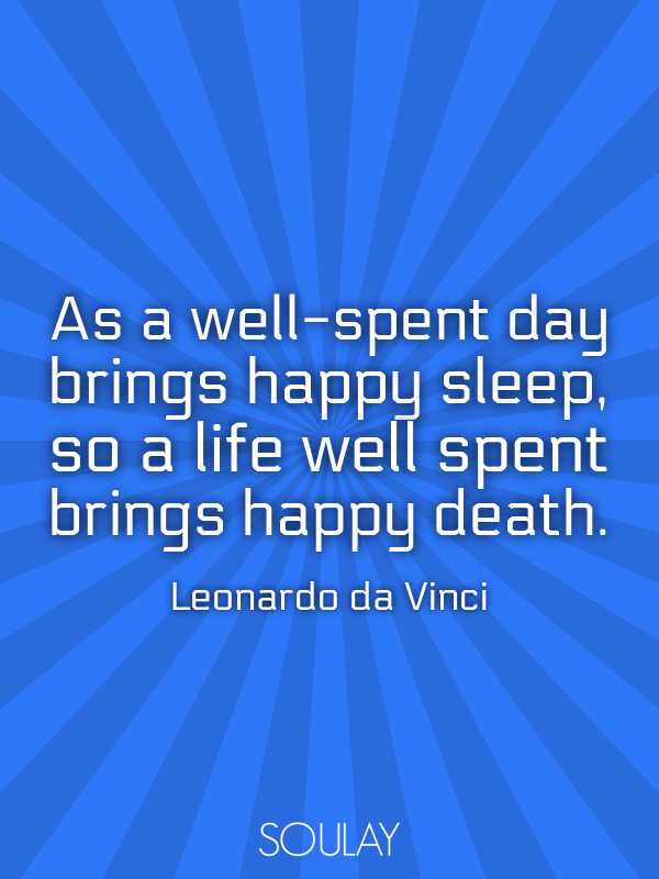 As a well-spent day brings happy sleep, so a life well spent brings... - Quote Poster