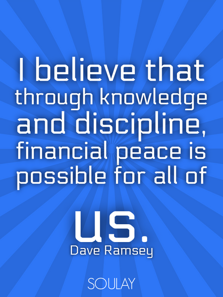 I believe that through knowledge and discipline, financial peace is possible for all of us. (Poster)
