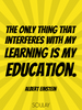 The only thing that interferes with my learning is my education. - Quote Poster