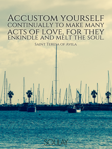 Accustom yourself continually to make many acts of love, for they enkindle and melt the soul. (Poster)