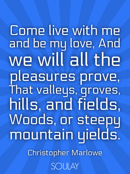 Come live with me and be my love, And we will all the pleasures prove, That valleys, groves, hill... (Poster)