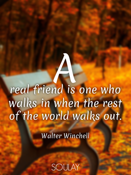 A real friend is one who walks in when the rest of the world walks out. (Poster)