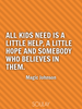 All kids need is a little help, a little hope and somebody who beli... - Quote Poster