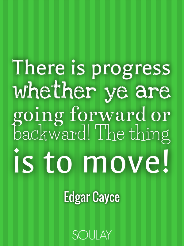 There is progress whether ye are going forward or backward! The thi... - Quote Poster