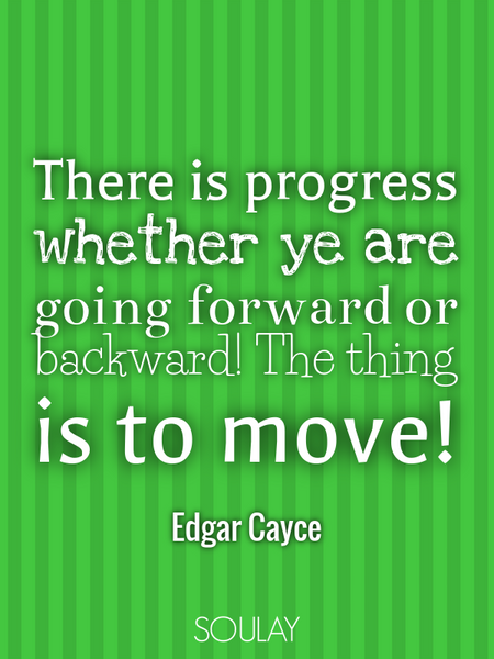 There is progress whether ye are going forward or backward! The thing is to move! (Poster)