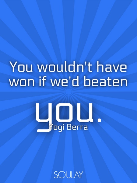 You wouldn't have won if we'd beaten you. (Poster)