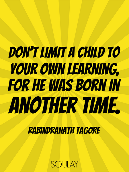 Don't limit a child to your own learning, for he was born in another time. (Poster)