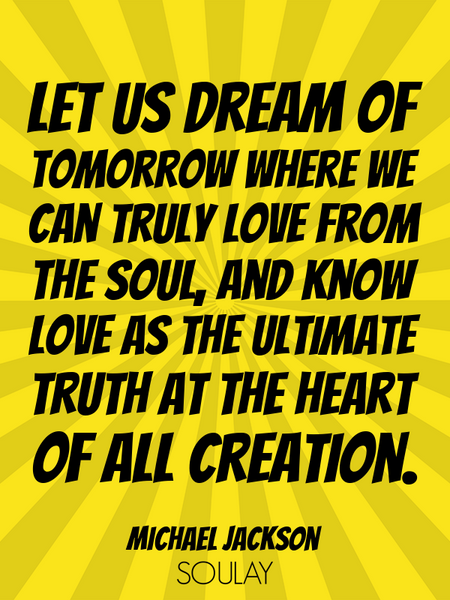 Let us dream of tomorrow where we can truly love from the soul, and know love as the ultimate tru... (Poster)