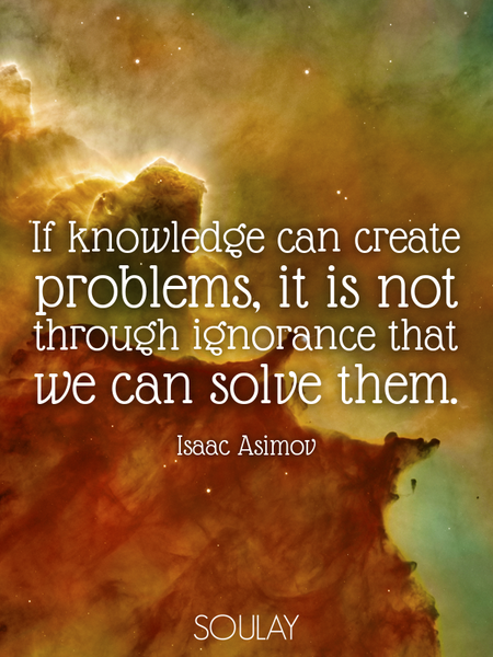 If knowledge can create problems, it is not through ignorance that we can solve them. (Poster)