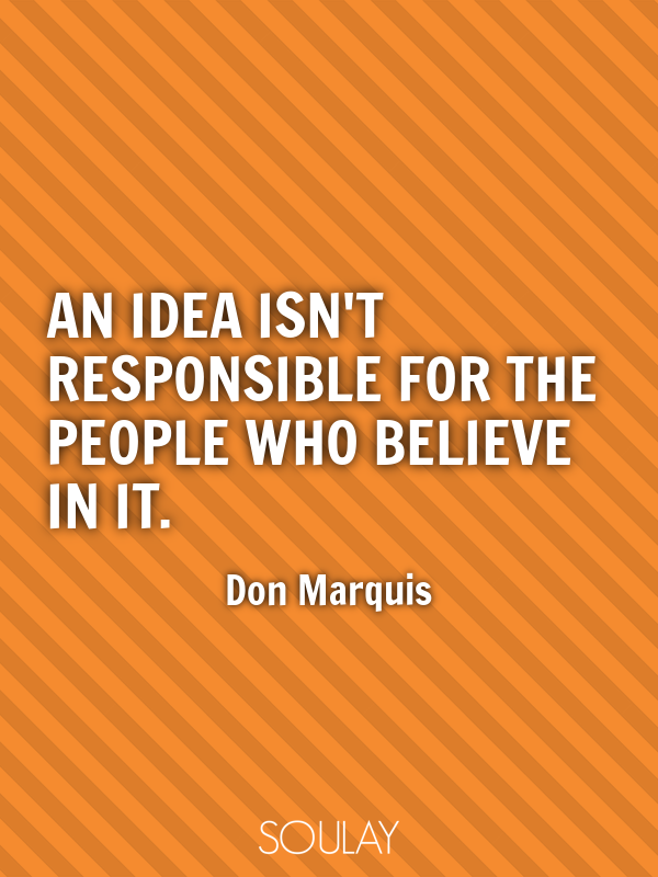 An idea isn't responsible for the people who believe in it. - Quote Poster