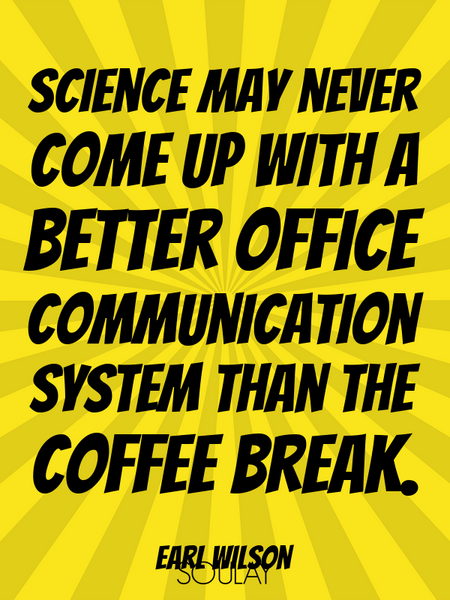 Science may never come up with a better office communication system than the coffee break. (Poster)
