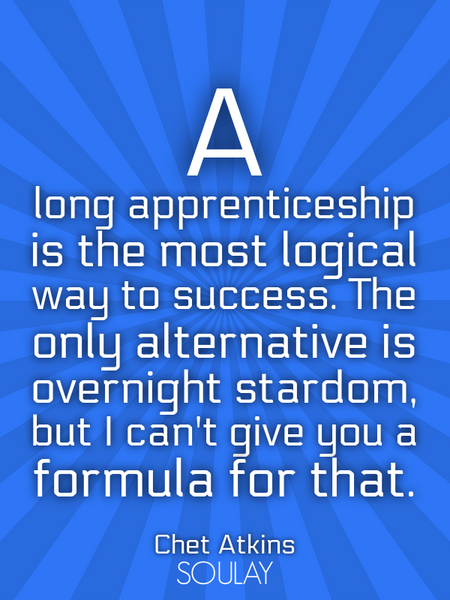 A long apprenticeship is the most logical way to success. The only alternative is overnight stard... (Poster)