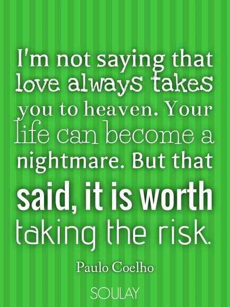 I'm not saying that love always takes you to heaven. Your life can become a nightmare. But that s... (Poster)