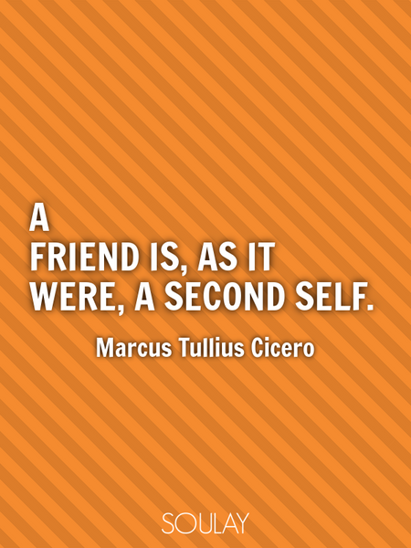 A friend is, as it were, a second self. (Poster)