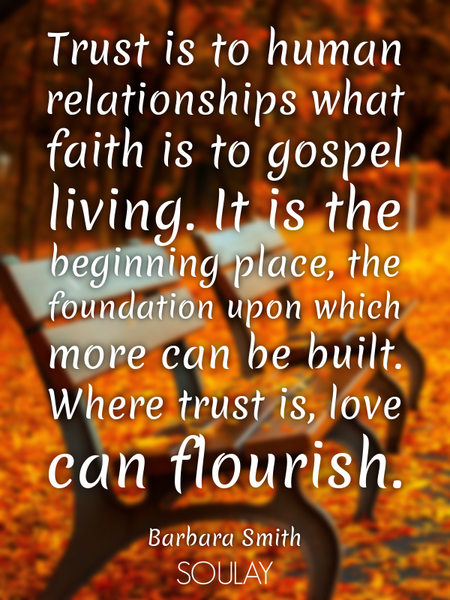 Trust is to human relationships what faith is to gospel living. It is the beginning place, the fo... (Poster)