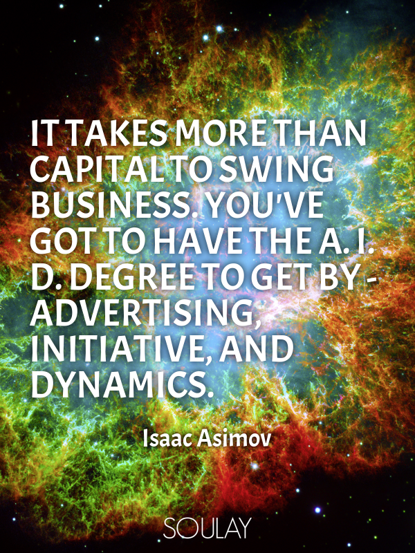 It takes more than capital to swing business. You've got to have th... - Quote Poster