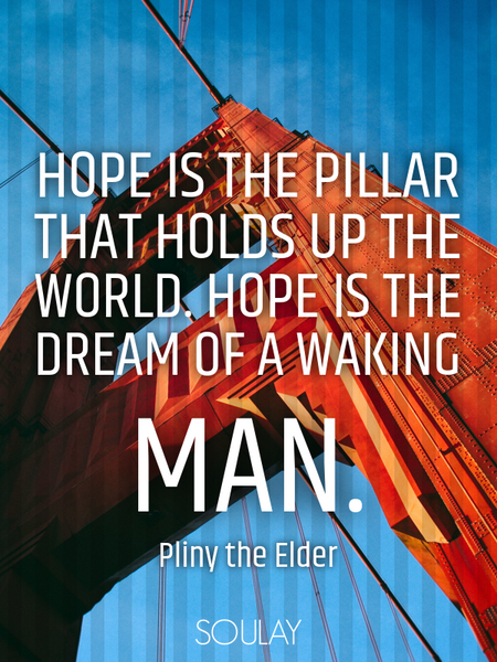Hope is the pillar that holds up the world. Hope is the dream of a waking man. (Poster)