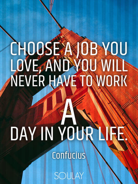 Choose a job you love, and you will never have to work a day in your life. (Poster)