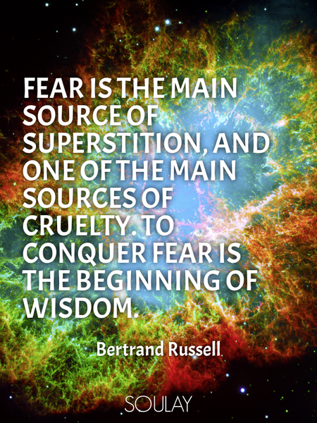 Fear is the main source of superstition, and one of the main sources of cruelty. To conquer fear ... (Poster)