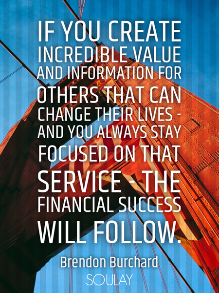 If you create incredible value and information for others that can change their lives - and you a... (Poster)