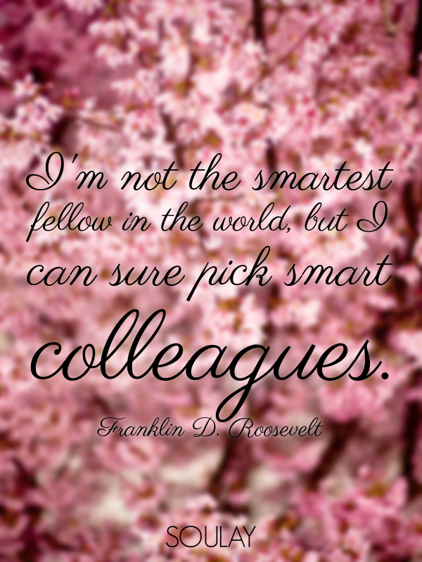 I'm not the smartest fellow in the world, but I can sure pick smart... - Quote Poster