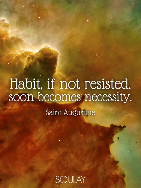 Habit, if not resisted, soon becomes necessity. (Poster)
