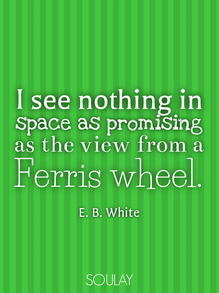 I see nothing in space as promising as the view from a Ferris wheel. (Poster)