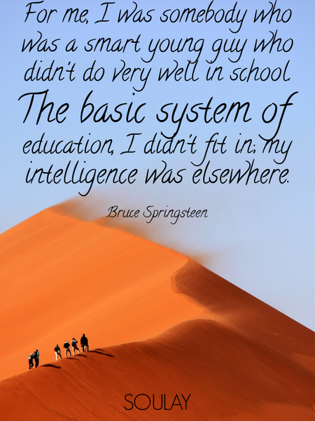 For me, I was somebody who was a smart young guy who didn't do very well in school. The basic sys... (Poster)