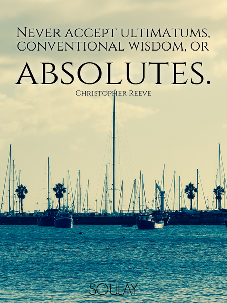 Never accept ultimatums, conventional wisdom, or absolutes. (Poster)