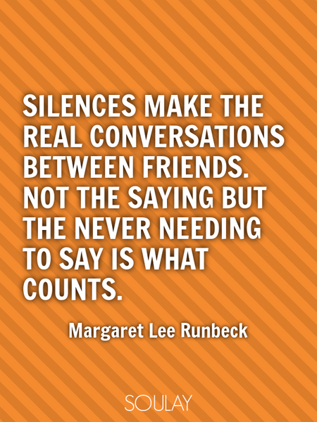 Silences make the real conversations between friends. Not the saying but the never needing to say... (Poster)