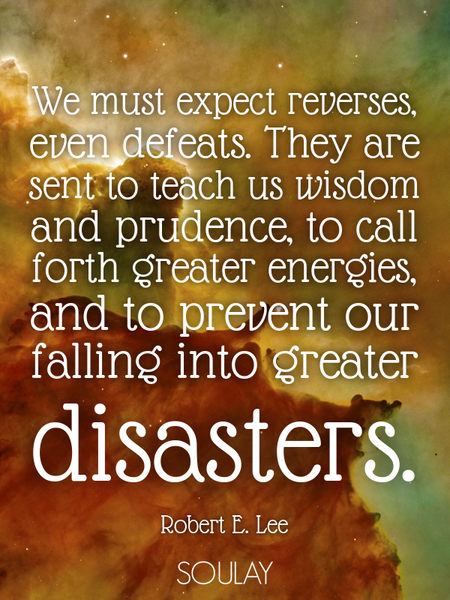 We must expect reverses, even defeats. They are sent to teach us wisdom and prudence, to call for... (Poster)