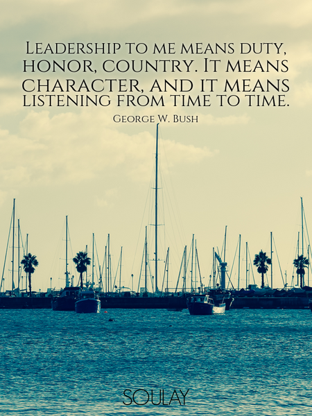 Leadership to me means duty, honor, country. It means character, and it means listening from time... (Poster)