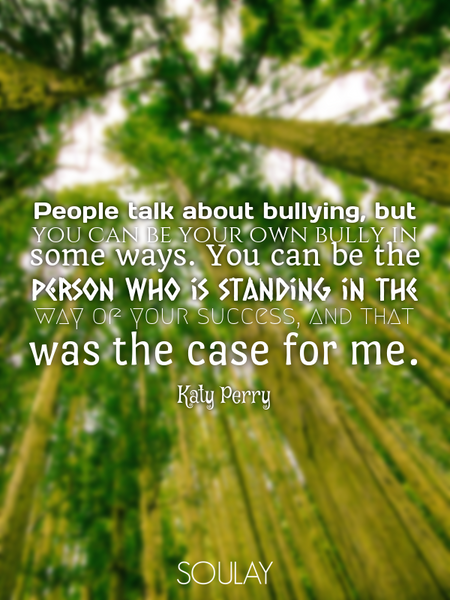 People talk about bullying, but you can be your own bully in some ways. You can be the person who... (Poster)
