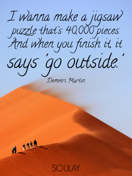 I wanna make a jigsaw puzzle that's 40,000 pieces. And when you finish it, it says 'go outside.' (Poster)