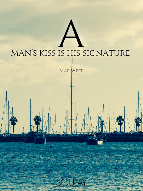 A man's kiss is his signature. - Quote Poster