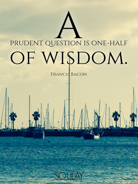 A prudent question is one-half of wisdom. (Poster)