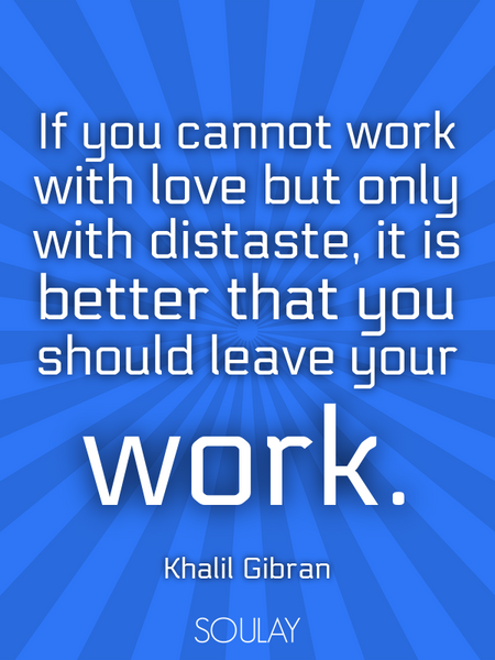 If you cannot work with love but only with distaste, it is better that you should leave your work. (Poster)