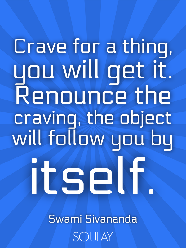 Crave for a thing, you will get it. Renounce the craving, the objec... - Quote Poster