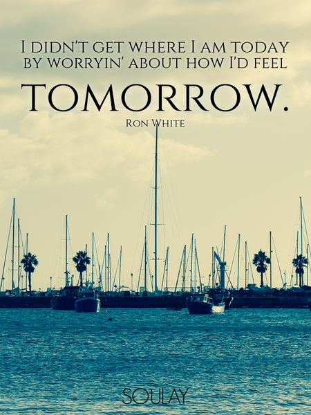 I didn't get where I am today by worryin' about how I'd feel tomorrow. (Poster)