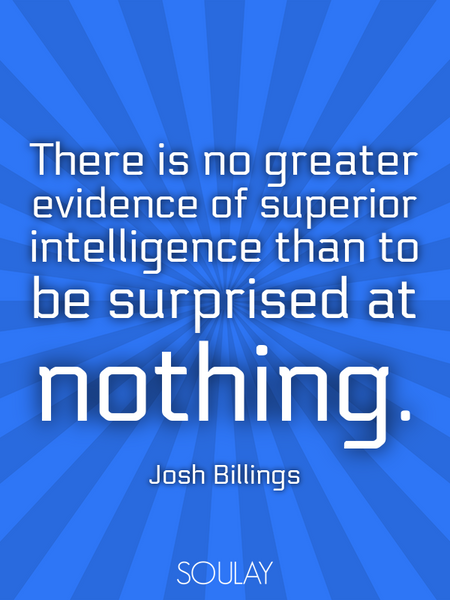 There is no greater evidence of superior intelligence than to be surprised at nothing. (Poster)