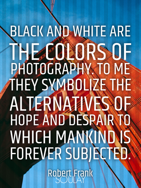 Black and white are the colors of photography. To me they symbolize the alternatives of hope and ... (Poster)