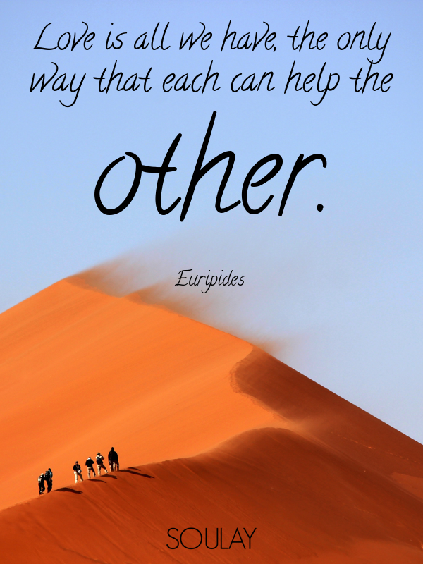 Love is all we have, the only way that each can help the other. - Quote Poster